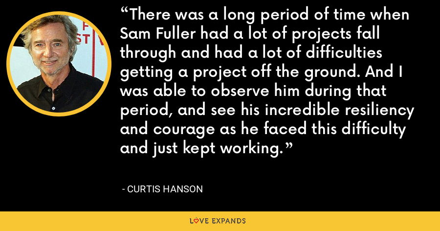There was a long period of time when Sam Fuller had a lot of projects fall through and had a lot of difficulties getting a project off the ground. And I was able to observe him during that period, and see his incredible resiliency and courage as he faced this difficulty and just kept working. - Curtis Hanson