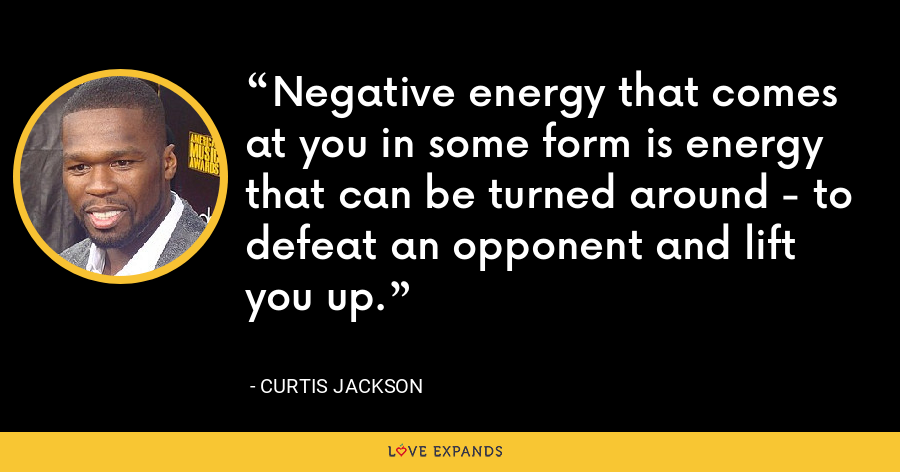Negative energy that comes at you in some form is energy that can be turned around - to defeat an opponent and lift you up. - Curtis Jackson