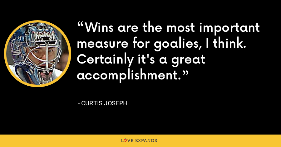 Wins are the most important measure for goalies, I think. Certainly it's a great accomplishment. - Curtis Joseph