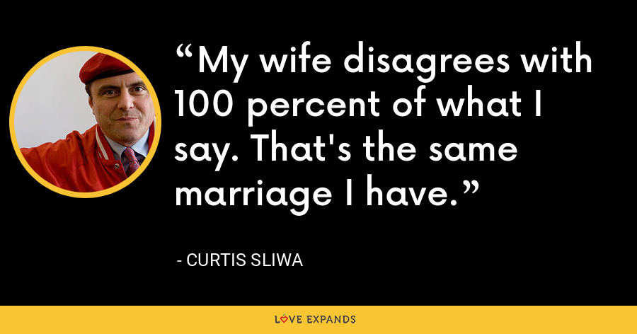 My wife disagrees with 100 percent of what I say. That's the same marriage I have. - Curtis Sliwa