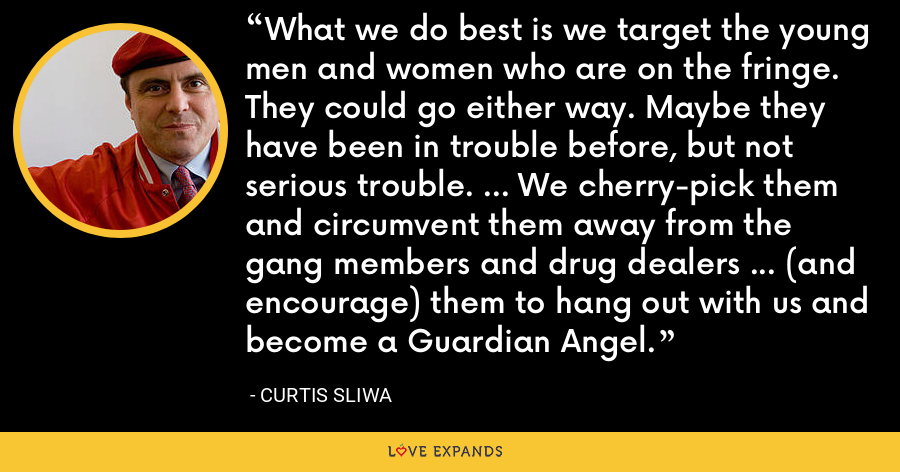 What we do best is we target the young men and women who are on the fringe. They could go either way. Maybe they have been in trouble before, but not serious trouble. ... We cherry-pick them and circumvent them away from the gang members and drug dealers ... (and encourage) them to hang out with us and become a Guardian Angel. - Curtis Sliwa