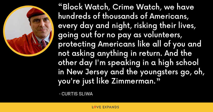 Block Watch, Crime Watch, we have hundreds of thousands of Americans, every day and night, risking their lives, going out for no pay as volunteers, protecting Americans like all of you and not asking anything in return. And the other day I'm speaking in a high school in New Jersey and the youngsters go, oh, you're just like Zimmerman. - Curtis Sliwa