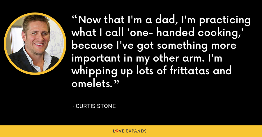 Now that I'm a dad, I'm practicing what I call 'one- handed cooking,' because I've got something more important in my other arm. I'm whipping up lots of frittatas and omelets. - Curtis Stone