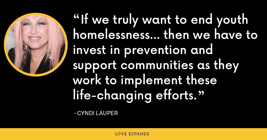 If we truly want to end youth homelessness... then we have to invest in prevention and support communities as they work to implement these life-changing efforts. - Cyndi Lauper