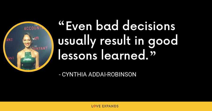 Even bad decisions usually result in good lessons learned. - Cynthia Addai-Robinson
