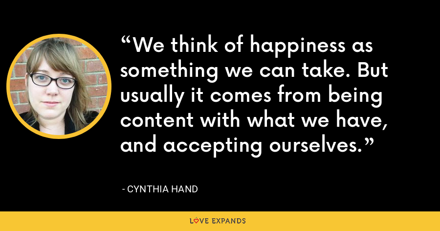 We think of happiness as something we can take. But usually it comes from being content with what we have, and accepting ourselves. - Cynthia Hand