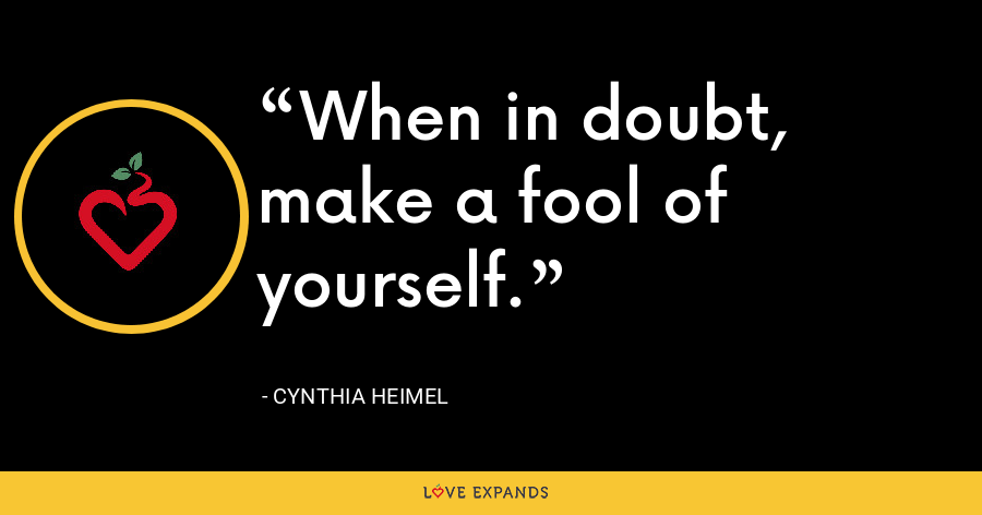 When in doubt, make a fool of yourself. - Cynthia Heimel