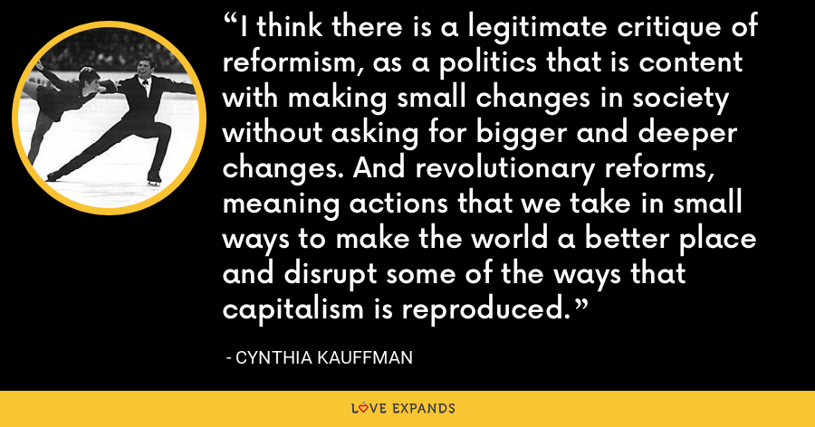 I think there is a legitimate critique of reformism, as a politics that is content with making small changes in society without asking for bigger and deeper changes. And revolutionary reforms, meaning actions that we take in small ways to make the world a better place and disrupt some of the ways that capitalism is reproduced. - Cynthia Kauffman