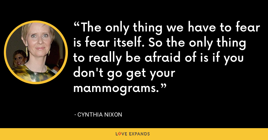 The only thing we have to fear is fear itself. So the only thing to really be afraid of is if you don't go get your mammograms. - Cynthia Nixon