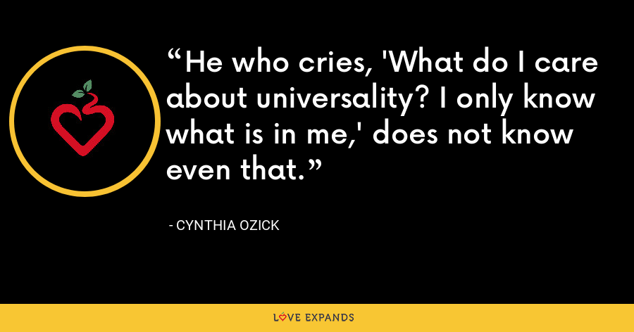 He who cries, 'What do I care about universality? I only know what is in me,' does not know even that. - Cynthia Ozick