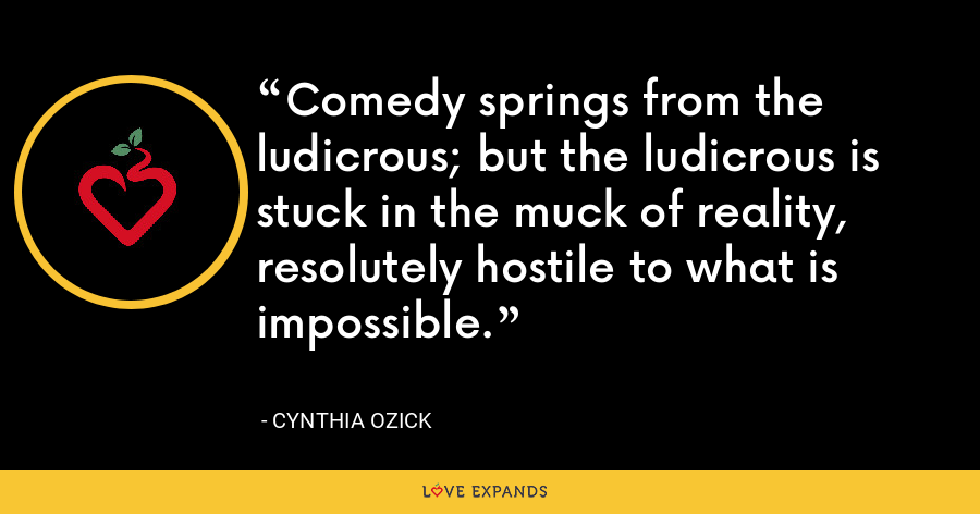 Comedy springs from the ludicrous; but the ludicrous is stuck in the muck of reality, resolutely hostile to what is impossible. - Cynthia Ozick
