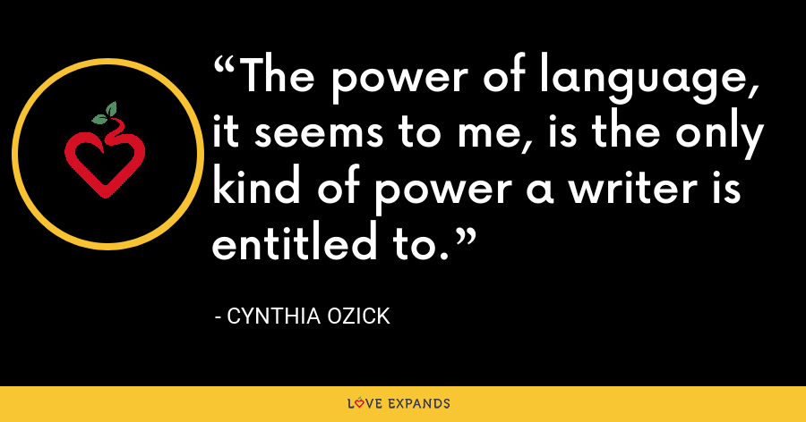 The power of language, it seems to me, is the only kind of power a writer is entitled to. - Cynthia Ozick