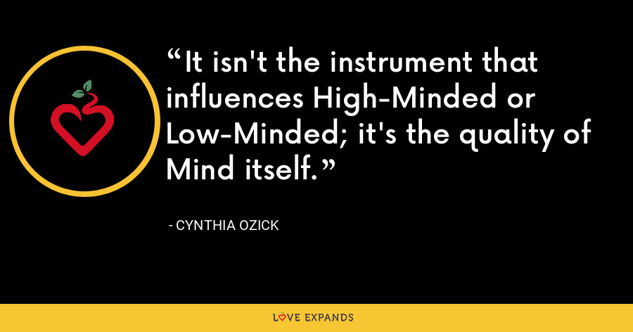 It isn't the instrument that influences High-Minded or Low-Minded; it's the quality of Mind itself. - Cynthia Ozick