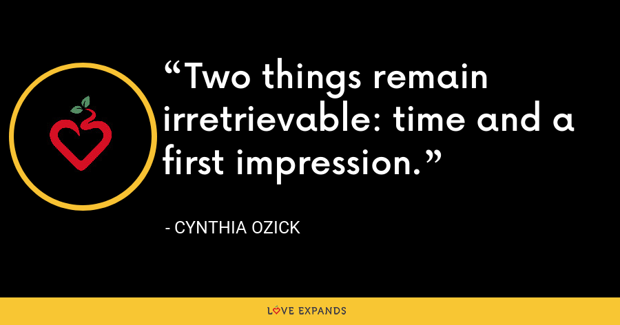 Two things remain irretrievable: time and a first impression. - Cynthia Ozick