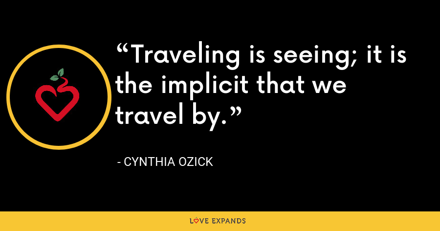 Traveling is seeing; it is the implicit that we travel by. - Cynthia Ozick