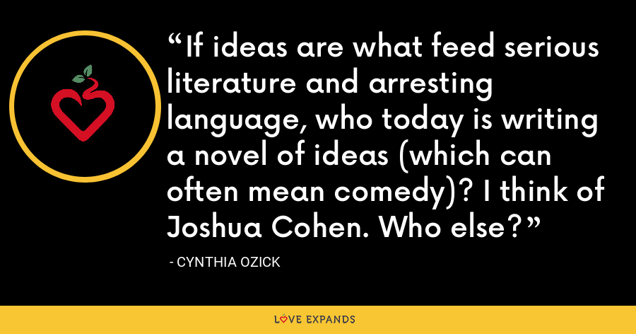 If ideas are what feed serious literature and arresting language, who today is writing a novel of ideas (which can often mean comedy)? I think of Joshua Cohen. Who else? - Cynthia Ozick
