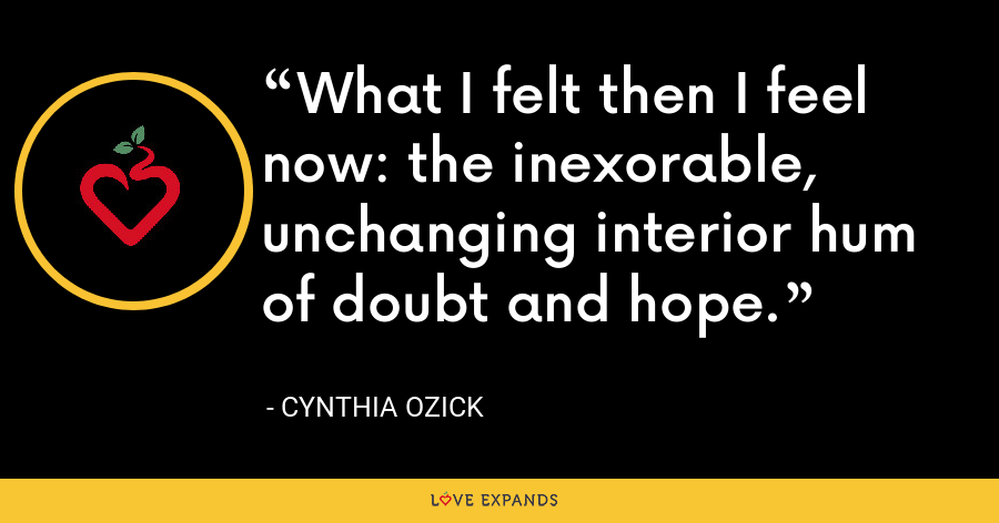 What I felt then I feel now: the inexorable, unchanging interior hum of doubt and hope. - Cynthia Ozick
