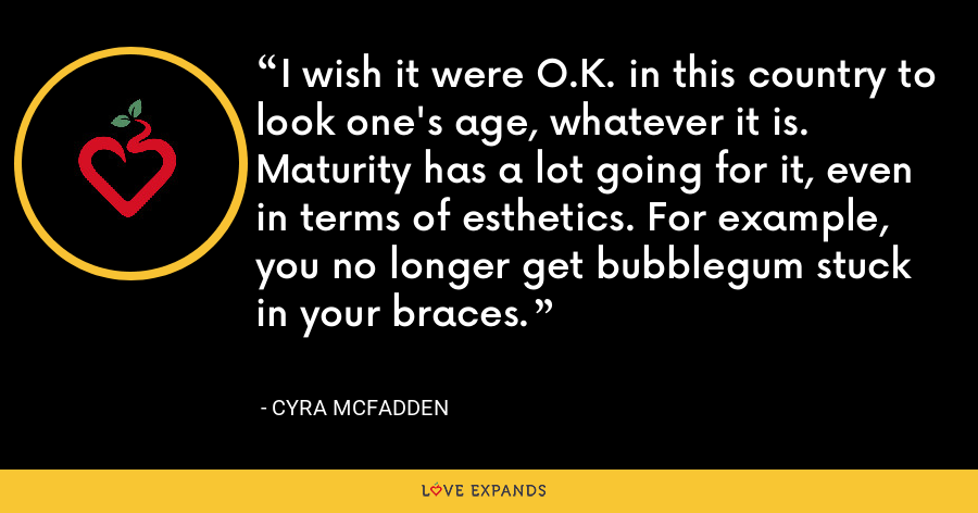 I wish it were O.K. in this country to look one's age, whatever it is. Maturity has a lot going for it, even in terms of esthetics. For example, you no longer get bubblegum stuck in your braces. - Cyra McFadden