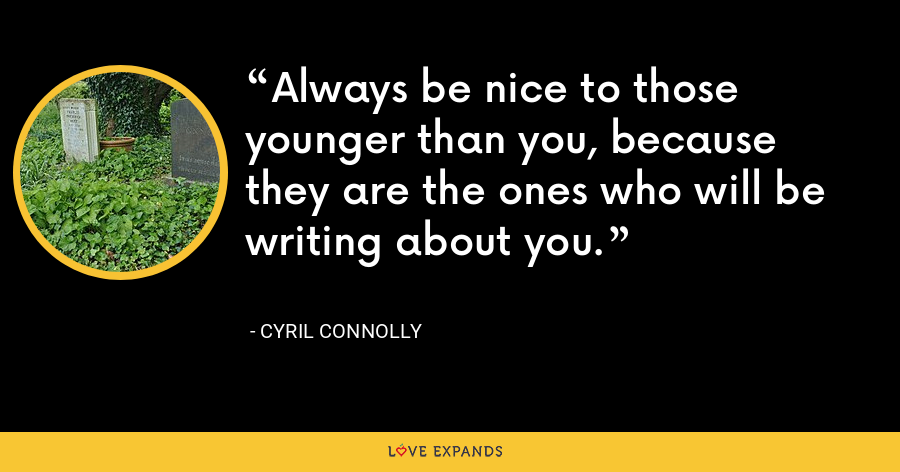Always be nice to those younger than you, because they are the ones who will be writing about you. - Cyril Connolly