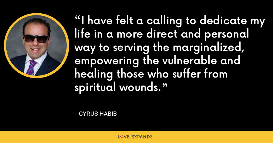 I have felt a calling to dedicate my life in a more direct and personal way to serving the marginalized, empowering the vulnerable and healing those who suffer from spiritual wounds. - Cyrus Habib