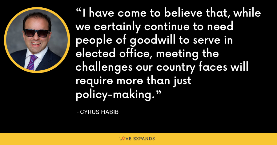 I have come to believe that, while we certainly continue to need people of goodwill to serve in elected office, meeting the challenges our country faces will require more than just policy-making. - Cyrus Habib
