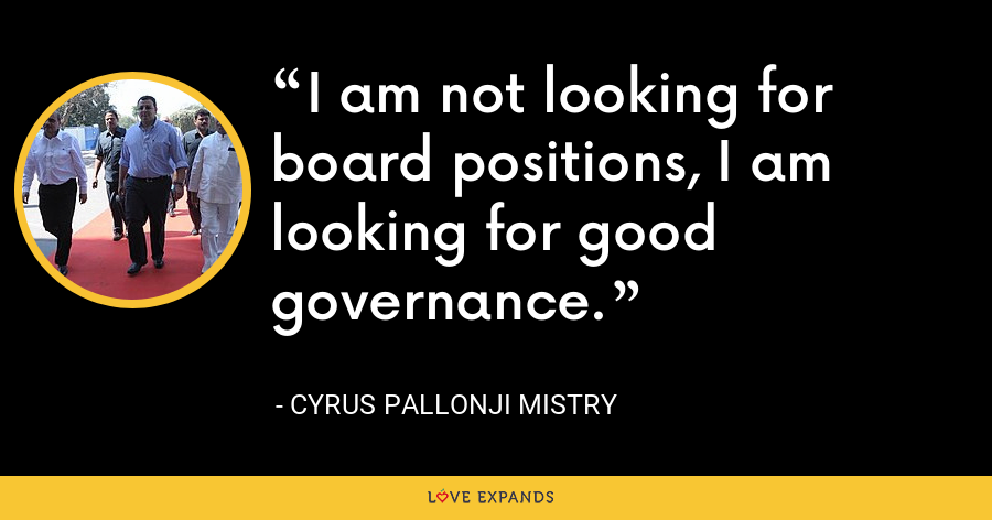 I am not looking for board positions, I am looking for good governance. - Cyrus Pallonji Mistry
