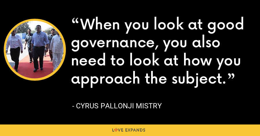 When you look at good governance, you also need to look at how you approach the subject. - Cyrus Pallonji Mistry