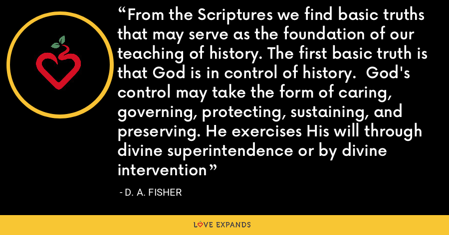 From the Scriptures we find basic truths that may serve as the foundation of our teaching of history. The first basic truth is that God is in control of history.  God's control may take the form of caring, governing, protecting, sustaining, and preserving. He exercises His will through divine superintendence or by divine intervention - D. A. Fisher