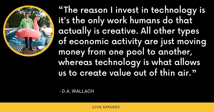 The reason I invest in technology is it's the only work humans do that actually is creative. All other types of economic activity are just moving money from one pool to another, whereas technology is what allows us to create value out of thin air. - D.A. Wallach