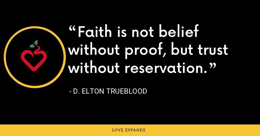 Faith is not belief without proof, but trust without reservation. - D. Elton Trueblood