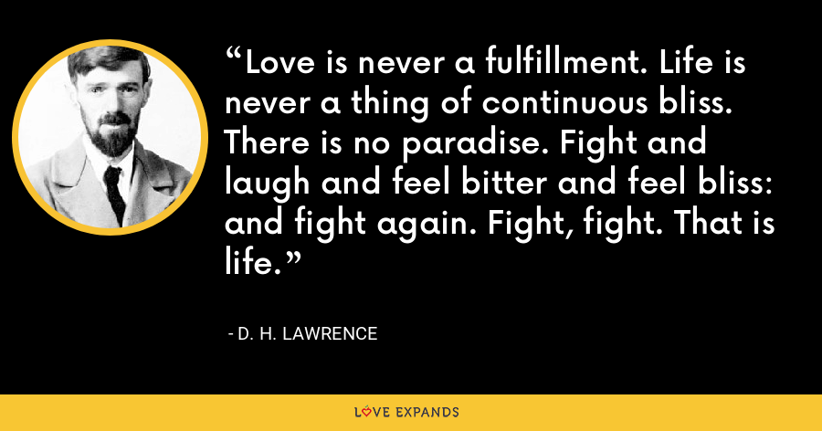 Love is never a fulfillment. Life is never a thing of continuous bliss. There is no paradise. Fight and laugh and feel bitter and feel bliss: and fight again. Fight, fight. That is life. - D. H. Lawrence
