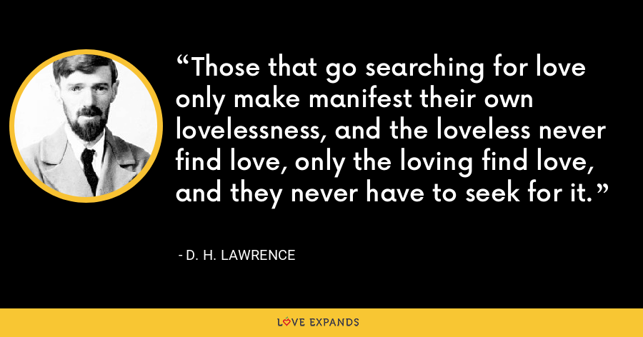 Those that go searching for love only make manifest their own lovelessness, and the loveless never find love, only the loving find love, and they never have to seek for it. - D. H. Lawrence