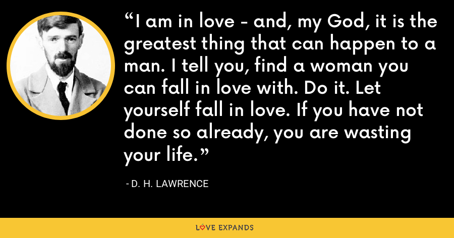 I am in love - and, my God, it is the greatest thing that can happen to a man. I tell you, find a woman you can fall in love with. Do it. Let yourself fall in love. If you have not done so already, you are wasting your life. - D. H. Lawrence