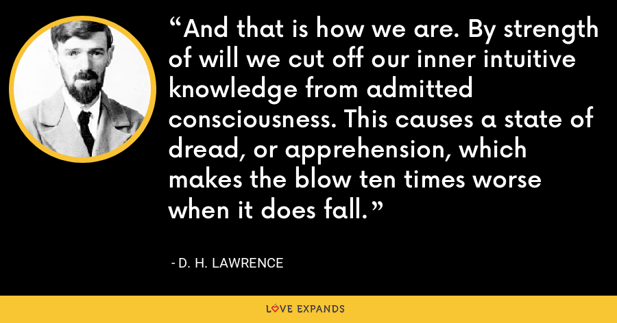 And that is how we are. By strength of will we cut off our inner intuitive knowledge from admitted consciousness. This causes a state of dread, or apprehension, which makes the blow ten times worse when it does fall. - D. H. Lawrence