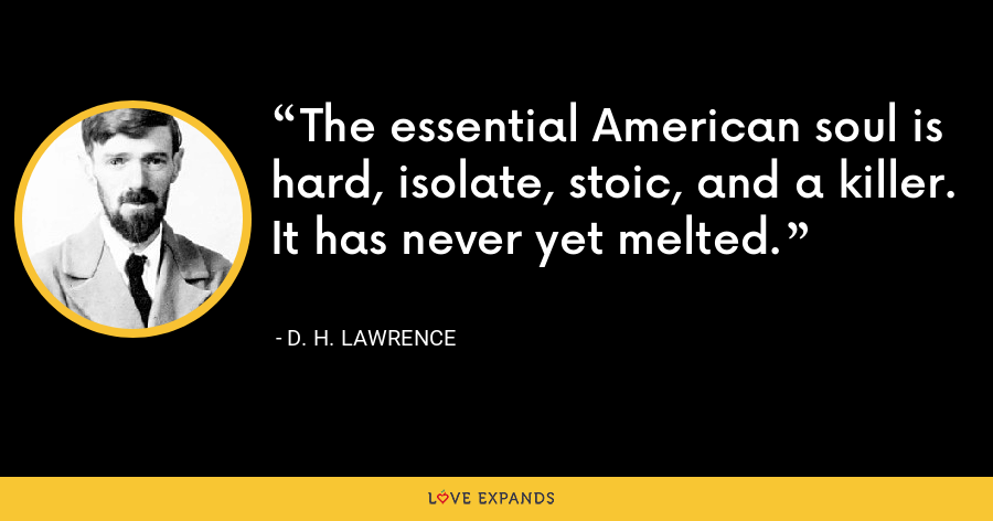 The essential American soul is hard, isolate, stoic, and a killer. It has never yet melted. - D. H. Lawrence