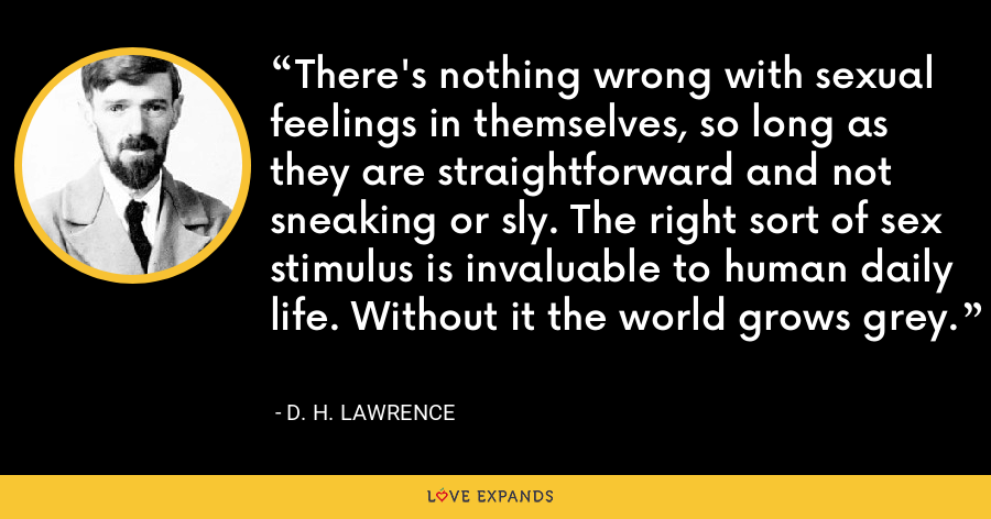 There's nothing wrong with sexual feelings in themselves, so long as they are straightforward and not sneaking or sly. The right sort of sex stimulus is invaluable to human daily life. Without it the world grows grey. - D. H. Lawrence