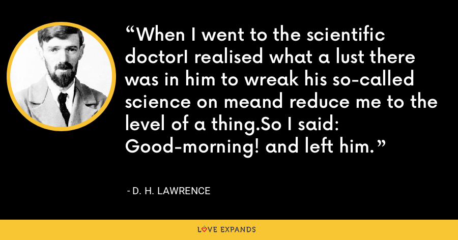 When I went to the scientific doctorI realised what a lust there was in him to wreak his so-called science on meand reduce me to the level of a thing.So I said: Good-morning! and left him. - D. H. Lawrence