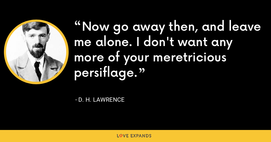 Now go away then, and leave me alone. I don't want any more of your meretricious persiflage. - D. H. Lawrence
