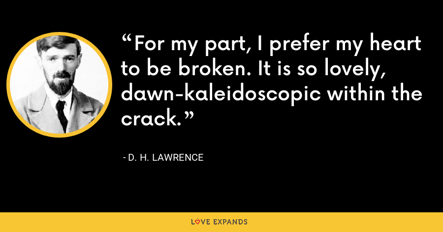 For my part, I prefer my heart to be broken. It is so lovely, dawn-kaleidoscopic within the crack. - D. H. Lawrence