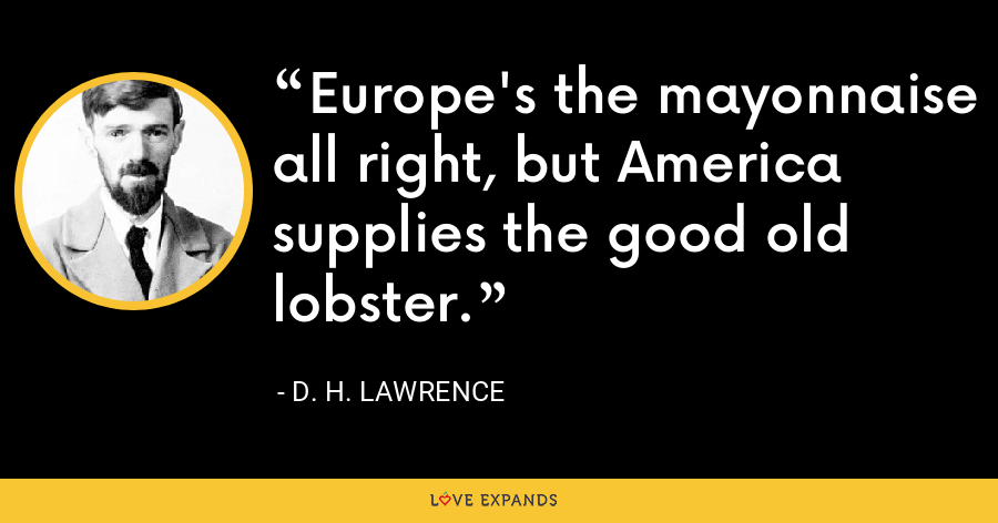 Europe's the mayonnaise all right, but America supplies the good old lobster. - D. H. Lawrence