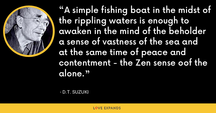A simple fishing boat in the midst of the rippling waters is enough to awaken in the mind of the beholder a sense of vastness of the sea and at the same time of peace and contentment - the Zen sense oof the alone. - D.T. Suzuki