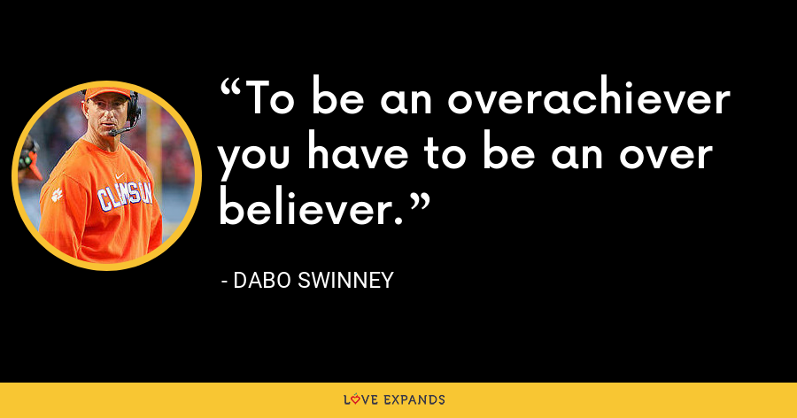 To be an overachiever you have to be an over believer. - Dabo Swinney