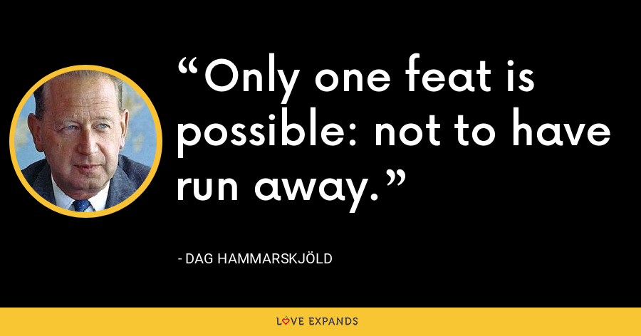 Only one feat is possible: not to have run away. - Dag Hammarskjöld