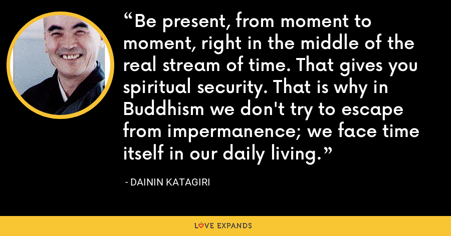 Be present, from moment to moment, right in the middle of the real stream of time. That gives you spiritual security. That is why in Buddhism we don't try to escape from impermanence; we face time itself in our daily living. - Dainin Katagiri