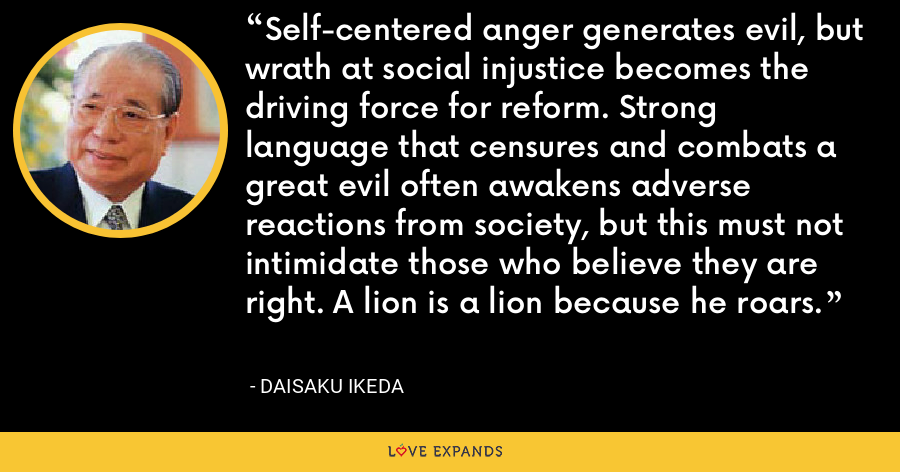 Self-centered anger generates evil, but wrath at social injustice becomes the driving force for reform. Strong language that censures and combats a great evil often awakens adverse reactions from society, but this must not intimidate those who believe they are right. A lion is a lion because he roars. - Daisaku Ikeda
