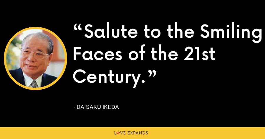 Salute to the Smiling Faces of the 21st Century. - Daisaku Ikeda