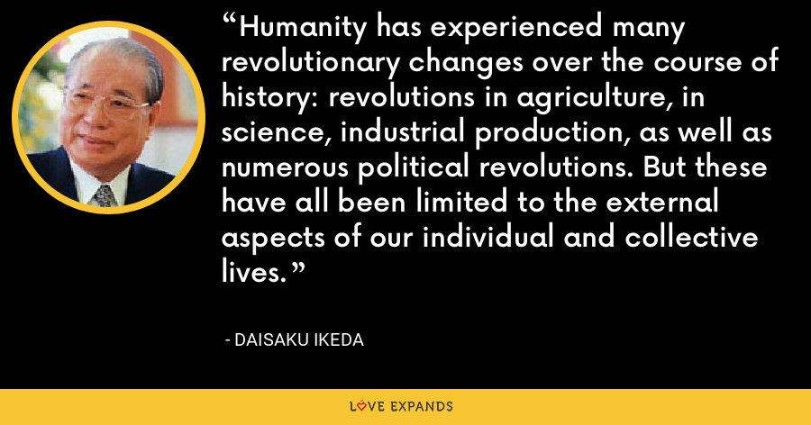 Humanity has experienced many revolutionary changes over the course of history: revolutions in agriculture, in science, industrial production, as well as numerous political revolutions. But these have all been limited to the external aspects of our individual and collective lives. - Daisaku Ikeda