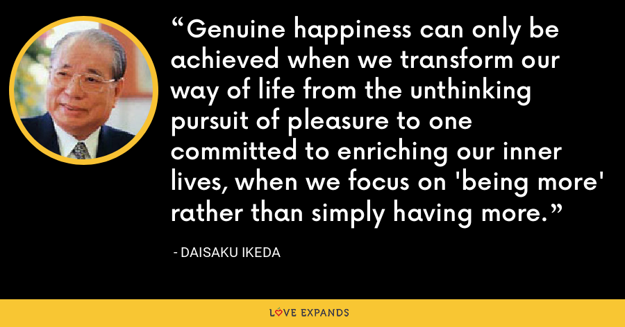 Genuine happiness can only be achieved when we transform our way of life from the unthinking pursuit of pleasure to one committed to enriching our inner lives, when we focus on 'being more' rather than simply having more. - Daisaku Ikeda