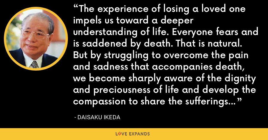 The experience of losing a loved one impels us toward a deeper understanding of life. Everyone fears and is saddened by death. That is natural. But by struggling to overcome the pain and sadness that accompanies death, we become sharply aware of the dignity and preciousness of life and develop the compassion to share the sufferings of others as our own. - Daisaku Ikeda