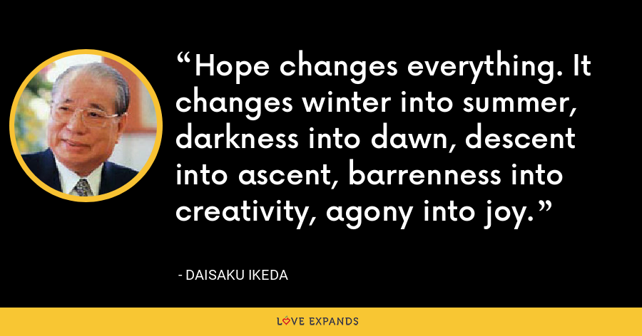 Hope changes everything. It changes winter into summer, darkness into dawn, descent into ascent, barrenness into creativity, agony into joy. - Daisaku Ikeda